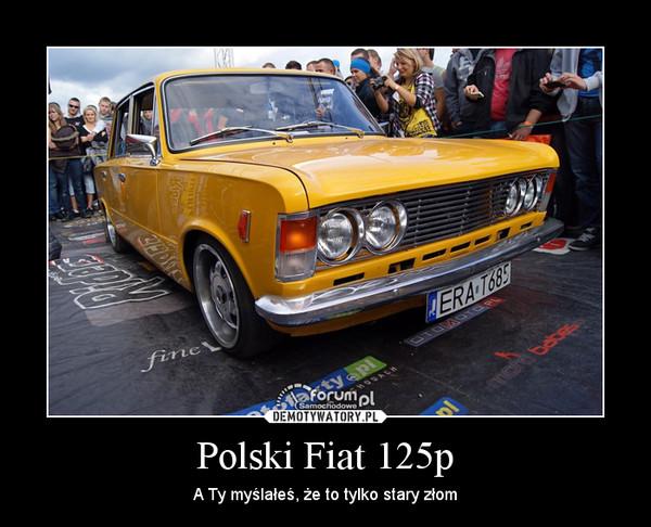 Polski Fiat 125p – A Ty myślałeś, że to tylko stary złom