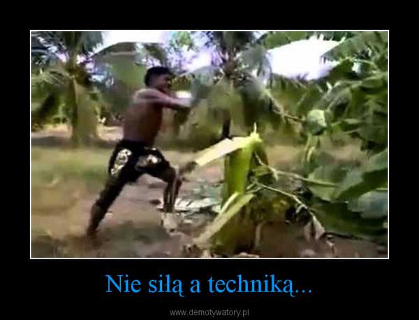 Nie siłą a techniką... –