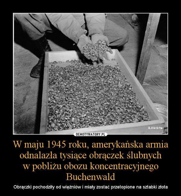 W maju 1945 roku, amerykańska armia odnalazła tysiące obrączek ślubnychw pobliżu obozu koncentracyjnego Buchenwald – Obrączki pochodziły od więźniów i miały zostać przetopione na sztabki złota