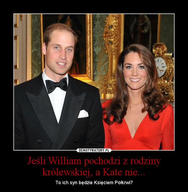 Jeśli William pochodzi z rodziny królewskiej, a Kate nie... – To ich syn będzie Księciem Półkrwi?