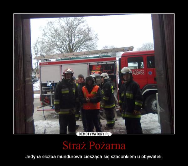 Straż Pożarna – Jedyna służba mundurowa ciesząca się szacunkiem u obywateli.