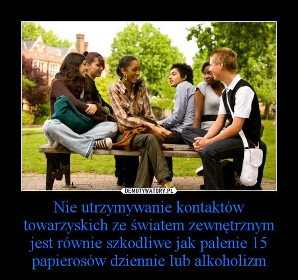 Nie utrzymywanie kontaktów towarzyskich ze światem zewnętrznym jest równie szkodliwe jak palenie 15 papierosów dziennie lub alkoholizm –