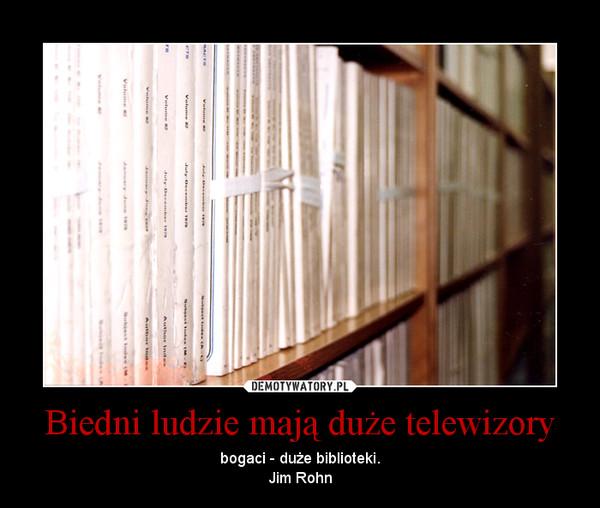 Biedni ludzie mają duże telewizory – bogaci - duże biblioteki.\nJim Rohn