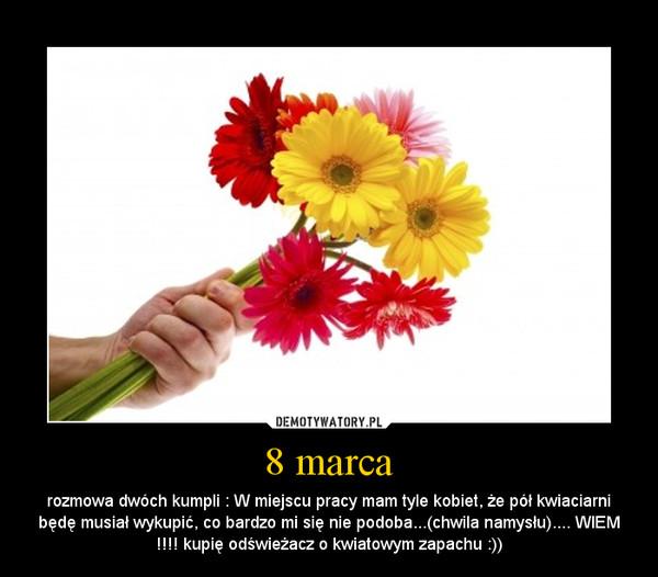 8 marca – rozmowa dwóch kumpli : W miejscu pracy mam tyle kobiet, że pół kwiaciarni będę musiał wykupić, co bardzo mi się nie podoba...(chwila namysłu).... WIEM !!!! kupię odświeżacz o kwiatowym zapachu :))