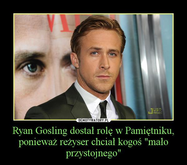 """Ryan Gosling dostał rolę w Pamiętniku, ponieważ reżyser chciał kogoś """"mało przystojnego"""" –"""