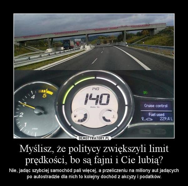 Myślisz, że politycy zwiększyli limit prędkości, bo są fajni i Cie lubią? – Nie, jadąc szybciej samochód pali więcej, a przeliczeniu na miliony aut jadących po autostradzie dla nich to kolejny dochód z akcyzy i podatków.