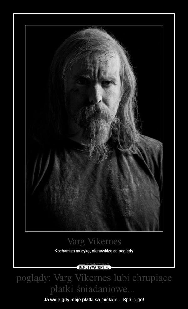 poglądy: Varg Vikernes lubi chrupiące płatki śniadaniowe...  – Ja wolę gdy moje płatki są miękkie... Spalić go!
