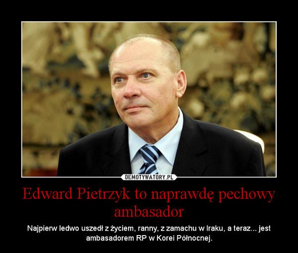 Edward Pietrzyk to naprawdę pechowy ambasador – Najpierw ledwo uszedł z życiem, ranny, z zamachu w Iraku, a teraz... jest ambasadorem RP w Korei Północnej.