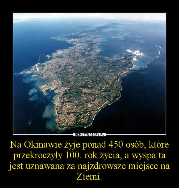 Na Okinawie żyje ponad 450 osób, które przekroczyły 100. rok życia, a wyspa ta jest uznawana za najzdrowsze miejsce na Ziemi. –