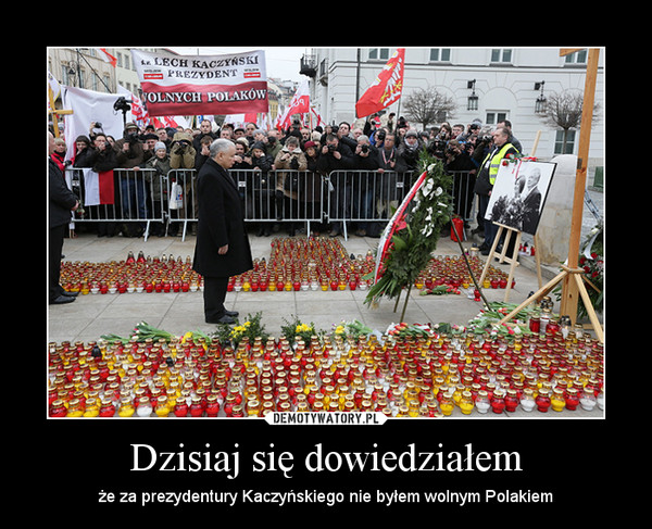 Dzisiaj się dowiedziałem – że za prezydentury Kaczyńskiego nie byłem wolnym Polakiem