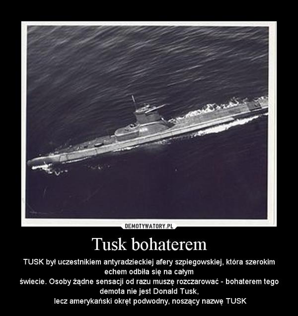 Tusk bohaterem – TUSK był uczestnikiem antyradzieckiej afery szpiegowskiej, która szerokim echem odbiła się na całymświecie. Osoby żądne sensacji od razu muszę rozczarować - bohaterem tego demota nie jest Donald Tusk, lecz amerykański okręt podwodny, noszący nazwę TUSK