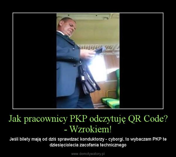 Jak pracownicy PKP odczytuję QR Code? - Wzrokiem! – Jeśli bilety mają od dziś sprawdzać konduktorzy - cyborgi, to wybaczam PKP te dziesięciolecia zacofania technicznego