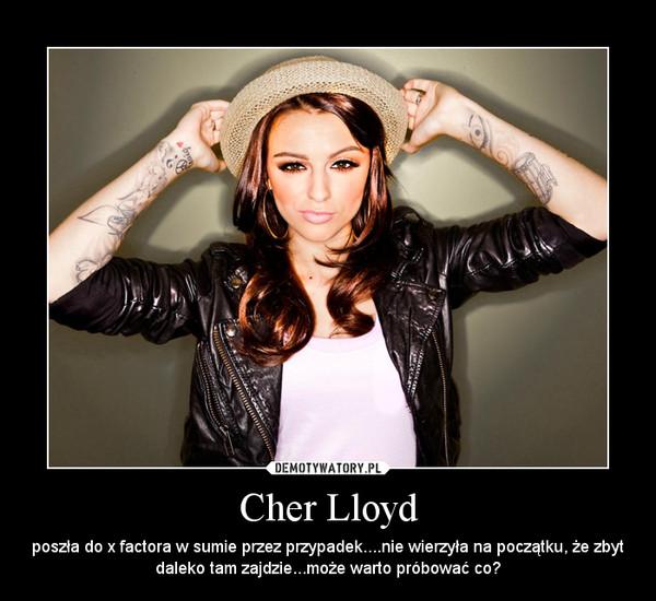 Cher Lloyd – poszła do x factora w sumie przez przypadek....nie wierzyła na początku, że zbyt daleko tam zajdzie...może warto próbować co?