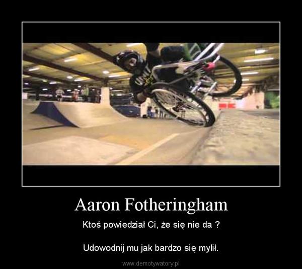 Aaron Fotheringham – Ktoś powiedział Ci, że się nie da ?Udowodnij mu jak bardzo się mylił.