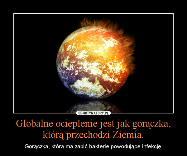 Globalne ocieplenie jest jak gorączka, którą przechodzi Ziemia. – Gorączka, która ma zabić bakterie powodujące infekcję.