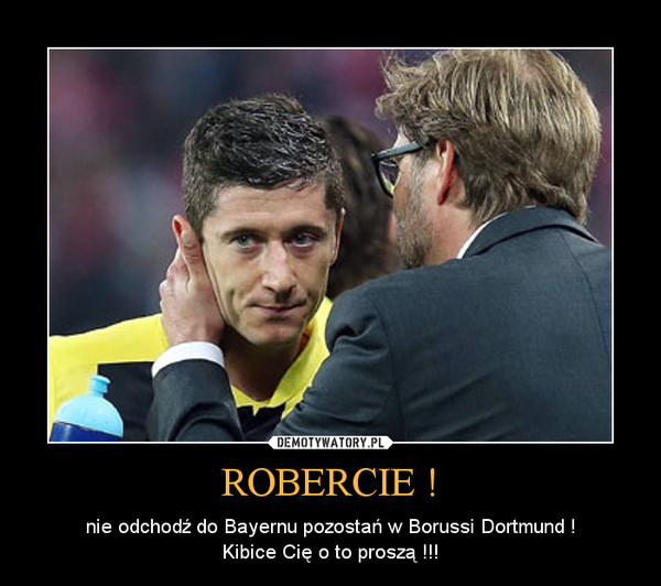 ROBERCIE ! – nie odchodź do Bayernu pozostań w Borussi Dortmund !Kibice Cię o to proszą !!!
