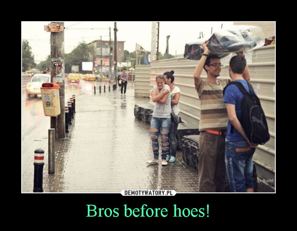 Bros before hoes! –