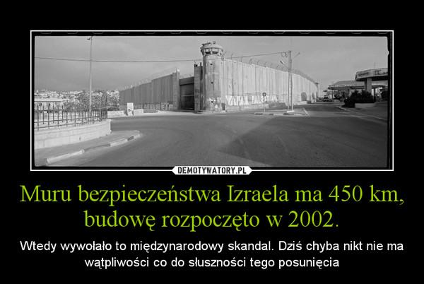Muru bezpieczeństwa Izraela ma 450 km, budowę rozpoczęto w 2002. – Wtedy wywołało to międzynarodowy skandal. Dziś chyba nikt nie ma wątpliwości co do słuszności tego posunięcia