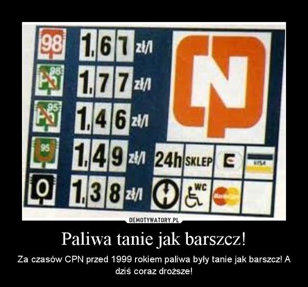Paliwa tanie jak barszcz! – Za czasów CPN przed 1999 rokiem paliwa były tanie jak barszcz! A dziś coraz droższe!