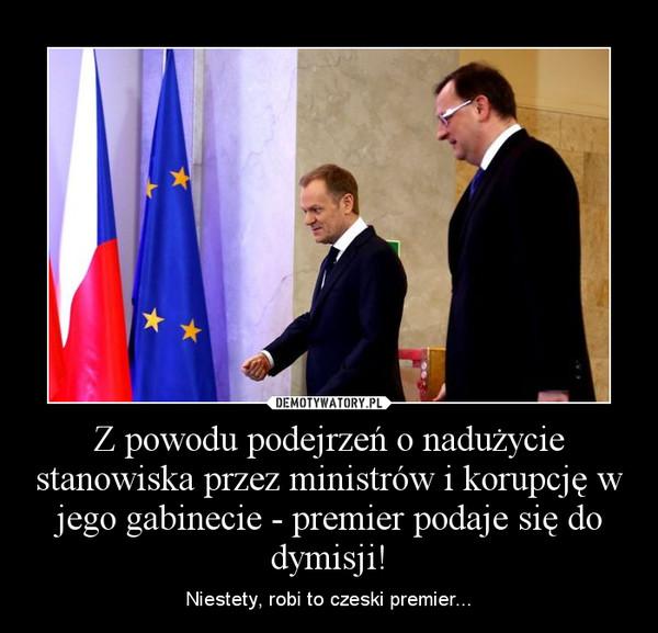 Z powodu podejrzeń o nadużycie stanowiska przez ministrów i korupcję w jego gabinecie - premier podaje się do dymisji! – Niestety, robi to czeski premier...