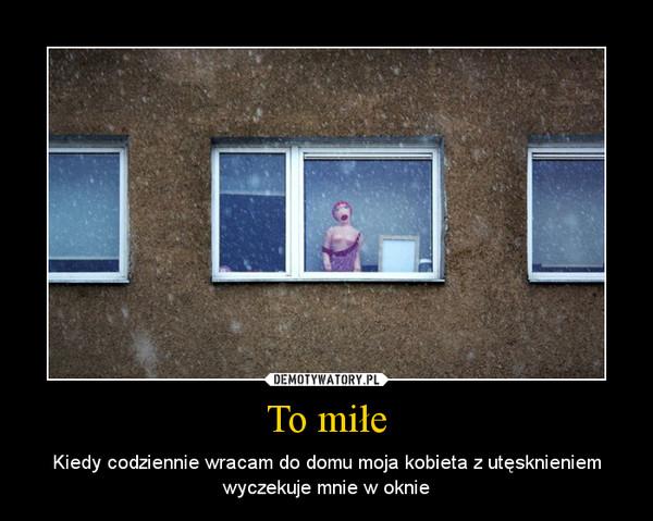 To miłe – Kiedy codziennie wracam do domu moja kobieta z utęsknieniem wyczekuje mnie w oknie
