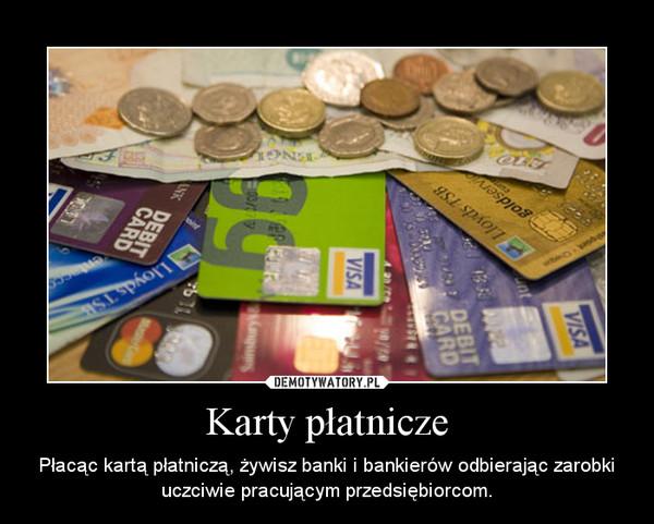 Karty płatnicze – Płacąc kartą płatniczą, żywisz banki i bankierów odbierając zarobki uczciwie pracującym przedsiębiorcom.