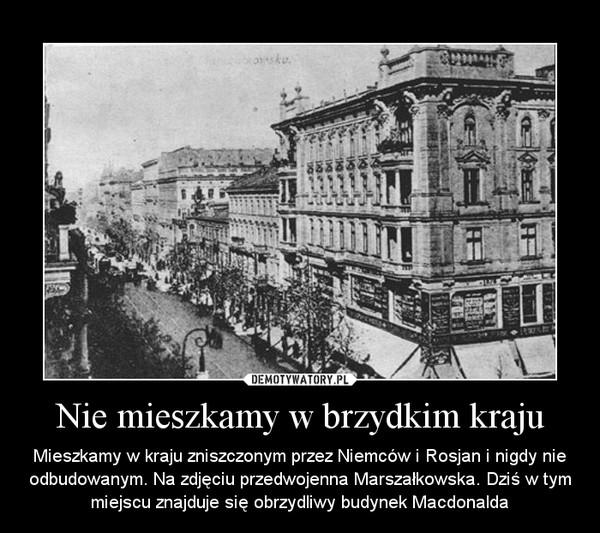 Nie mieszkamy w brzydkim kraju – Mieszkamy w kraju zniszczonym przez Niemców i Rosjan i nigdy nie odbudowanym. Na zdjęciu przedwojenna Marszałkowska. Dziś w tym miejscu znajduje się obrzydliwy budynek Macdonalda