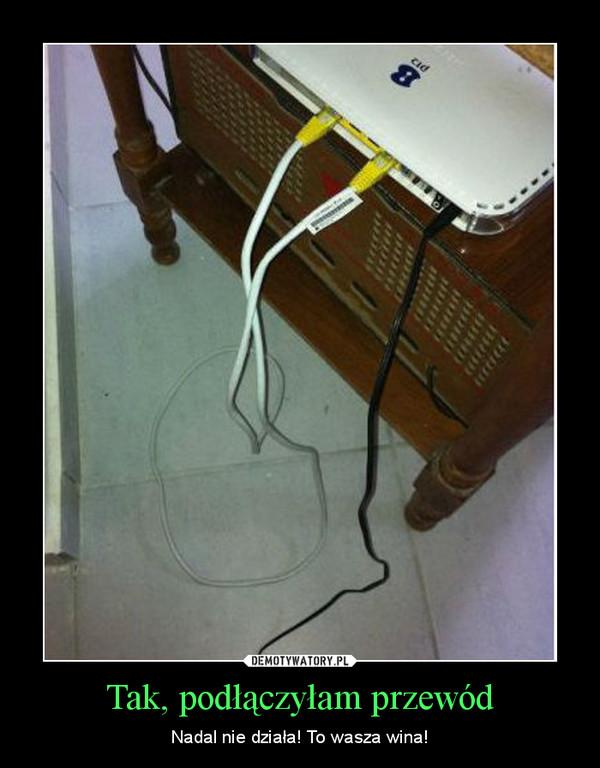 Tak, podłączyłam przewód – Nadal nie działa! To wasza wina!