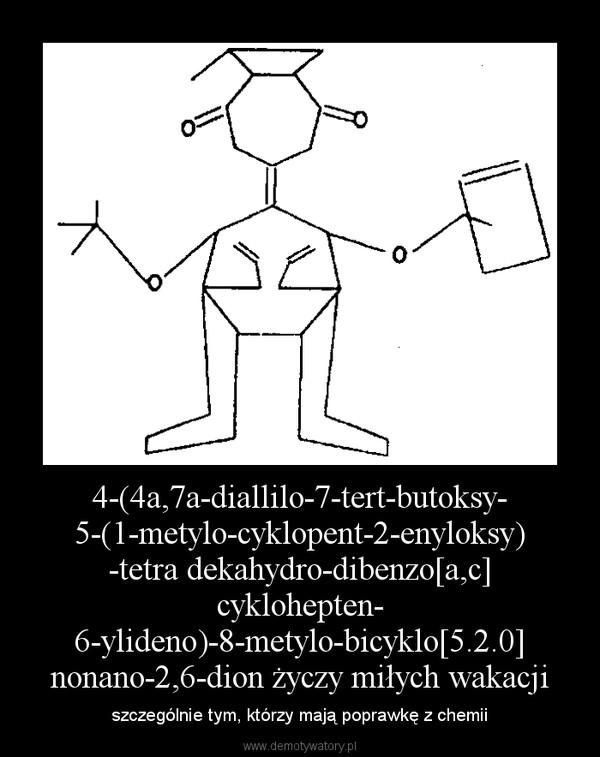 4-(4a,7a-diallilo-7-tert-butoksy-5-(1-metylo-cyklopent-2-enyloksy)-tetra dekahydro-dibenzo[a,c] cyklohepten-6-ylideno)-8-metylo-bicyklo[5.2.0]nonano-2,6-dion życzy miłych wakacji – szczególnie tym, którzy mają poprawkę z chemii