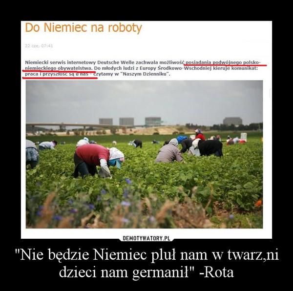 """""""Nie będzie Niemiec pluł nam w twarz,ni dzieci nam germanił"""" -Rota –"""