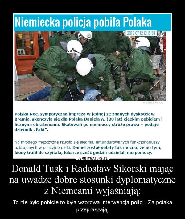 Donald Tusk i Radosław Sikorski mając na uwadze dobre stosunki dyplomatyczne z Niemcami wyjaśniają: – To nie było pobicie to była wzorowa interwencja policji. Za polaka przepraszają.
