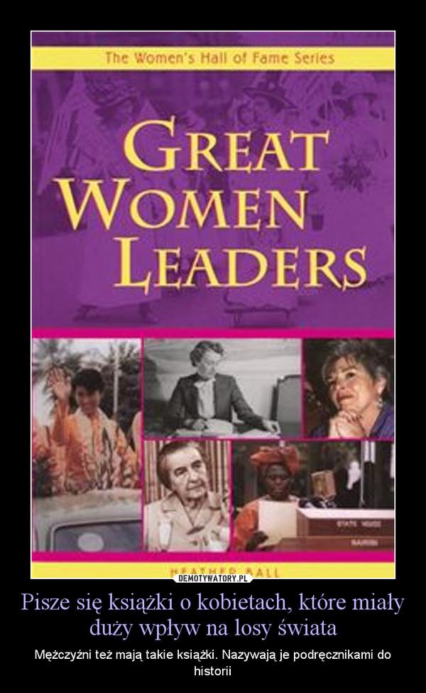Pisze się książki o kobietach, które miały duży wpływ na losy świata – Mężczyźni też mają takie książki. Nazywają je podręcznikami do historii