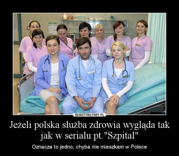 """Jeżeli polska służba zdrowia wygląda tak jak w serialu pt.""""Szpital"""" – Oznacza to jedno, chyba nie mieszkam w Polsce"""