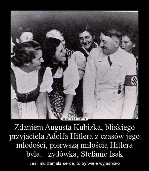 Zdaniem Augusta Kubizka, bliskiego przyjaciela Adolfa Hitlera z czasów jego młodości, pierwszą miłością Hitlera była... żydówka, Stefanie Isak – Jeśli mu złamała serce, to by wiele wyjaśniało