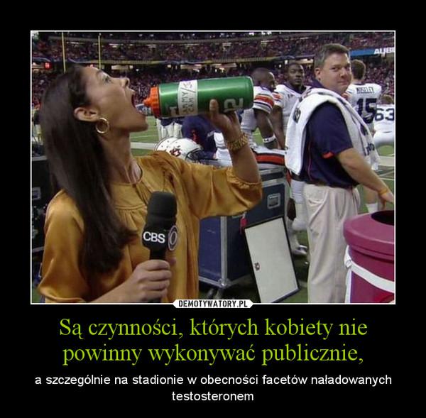 Są czynności, których kobiety nie powinny wykonywać publicznie, – a szczególnie na stadionie w obecności facetów naładowanych testosteronem