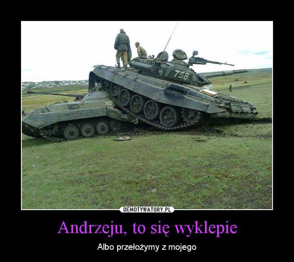 Andrzeju, to się wyklepie – Albo przełożymy z mojego