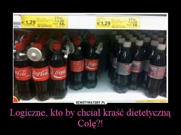 Logiczne, kto by chciał kraść dietetyczną Colę?! –