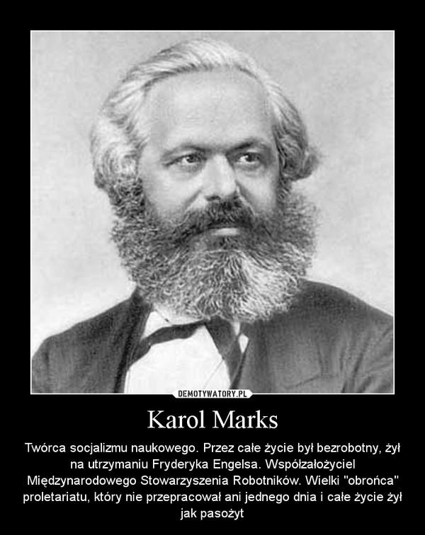 """Karol Marks – Twórca socjalizmu naukowego. Przez całe życie był bezrobotny, żył na utrzymaniu Fryderyka Engelsa. Współzałożyciel Międzynarodowego Stowarzyszenia Robotników. Wielki """"obrońca"""" proletariatu, który nie przepracował ani jednego dnia i całe życie żył jak pasożyt"""