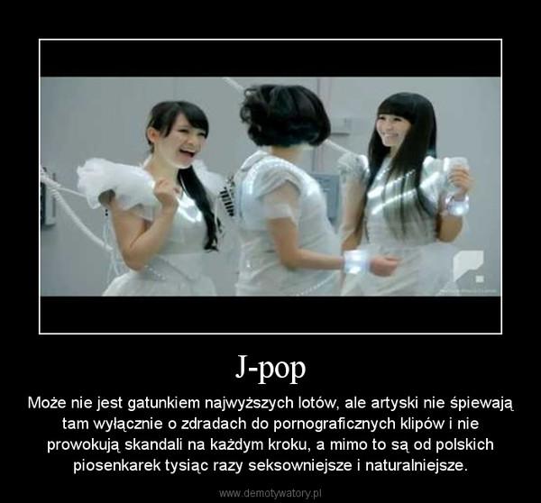 J-pop – Może nie jest gatunkiem najwyższych lotów, ale artyski nie śpiewają tam wyłącznie o zdradach do pornograficznych klipów i nie prowokują skandali na każdym kroku, a mimo to są od polskich piosenkarek tysiąc razy seksowniejsze i naturalniejsze.