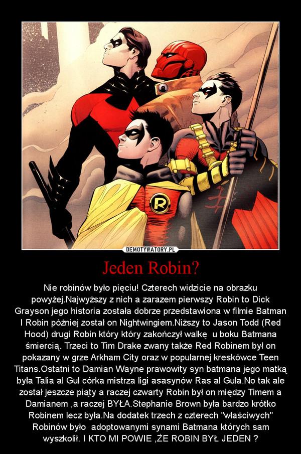 """Jeden Robin? – Nie robinów było pięciu! Czterech widzicie na obrazku powyżej.Najwyższy z nich a zarazem pierwszy Robin to Dick Grayson jego historia została dobrze przedstawiona w filmie Batman I Robin póżniej został on Nightwingiem.Niższy to Jason Todd (Red Hood) drugi Robin który który zakończył walkę  u boku Batmana śmiercią. Trzeci to Tim Drake zwany także Red Robinem był on pokazany w grze Arkham City oraz w popularnej kreskówce Teen Titans.Ostatni to Damian Wayne prawowity syn batmana jego matką była Talia al Gul córka mistrza ligi asasynów Ras al Gula.No tak ale został jeszcze piąty a raczej czwarty Robin był on między Timem a Damianem ,a raczej BYŁA.Stephanie Brown była bardzo krótko Robinem lecz była.Na dodatek trzech z czterech """"właściwych"""" Robinów było  adoptowanymi synami Batmana których sam wyszkolił. I KTO MI POWIE ,ŻE ROBIN BYŁ JEDEN ?"""
