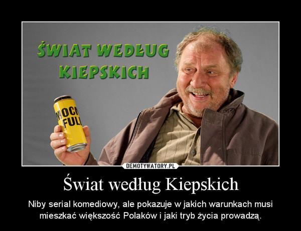 Świat według Kiepskich – Niby serial komediowy, ale pokazuje w jakich warunkach musi mieszkać większość Polaków i jaki tryb życia prowadzą.