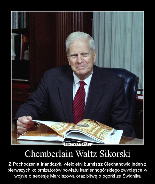 Chemberlain Waltz Sikorski – Z Pochodzenia Irlandczyk, wieloletni burmistrz Ciechanowic jeden z pierwszych kolornizatorów powiatu kamiennogórskiego zwycięsca w wojnie o secesję Marciszowa oraz bitwę o ogórki ze Świdnika