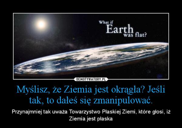 Myślisz, że Ziemia jest okrągła? Jeśli tak, to dałeś się zmanipulować. – Przynajmniej tak uważa Towarzystwo Płaskiej Ziemi, które głosi, iż Ziemia jest płaska