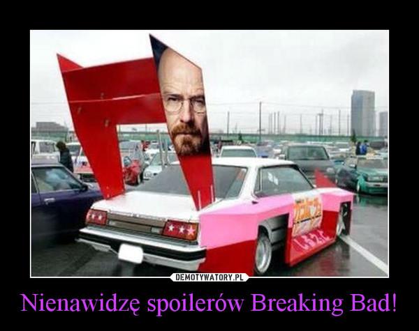 Nienawidzę spoilerów Breaking Bad! –