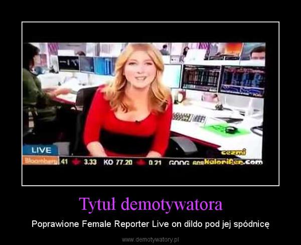Tytuł demotywatora – Poprawione Female Reporter Live on dildo pod jej spódnicę