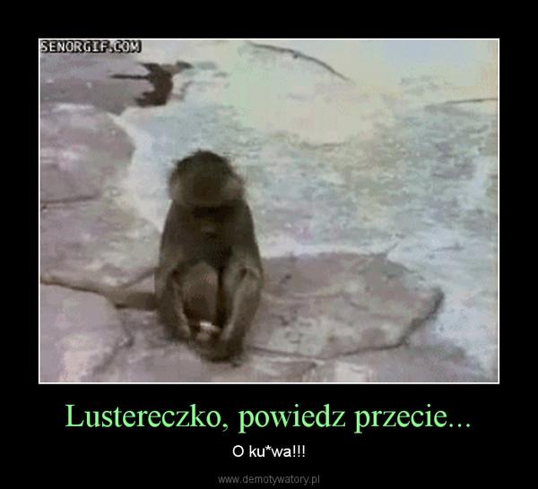 Lustereczko, powiedz przecie... – O ku*wa!!!