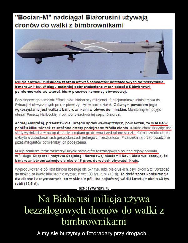 Na Białorusi milicja używa bezzałogowych dronów do walki z bimbrownikami – A my się burzymy o fotoradary przy drogach...