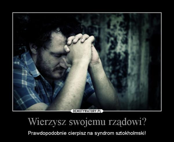 Wierzysz swojemu rządowi? – Prawdopodobnie cierpisz na syndrom sztokholmski!