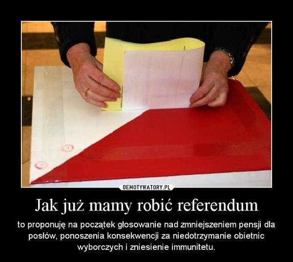Jak już mamy robić referendum – to proponuję na początek głosowanie nad zmniejszeniem pensji dla posłów, ponoszenia konsekwencji za niedotrzymanie obietnic wyborczych i zniesienie immunitetu.