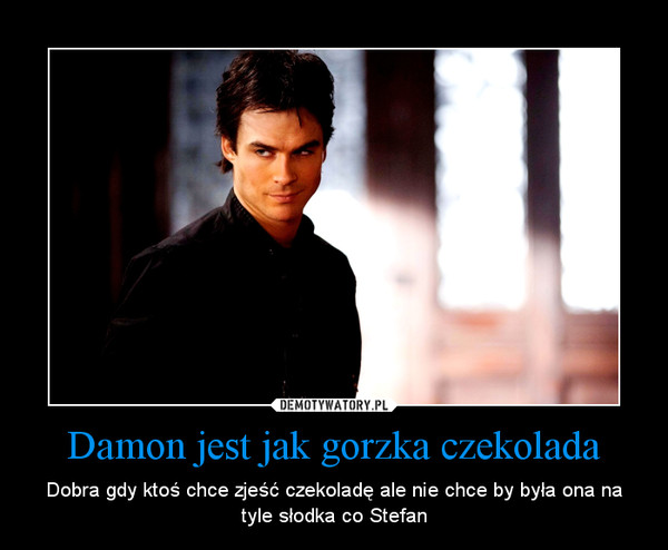 Damon jest jak gorzka czekolada – Dobra gdy ktoś chce zjeść czekoladę ale nie chce by była ona na tyle słodka co Stefan